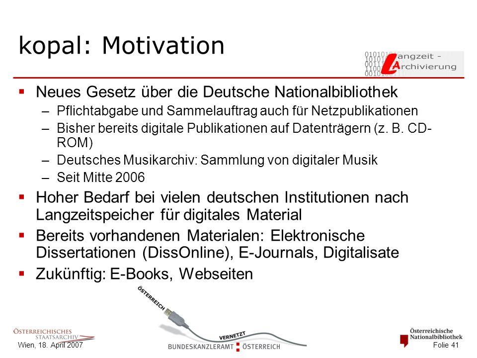 Wien, 18. April 2007 Folie 41 kopal: Motivation  Neues Gesetz über die Deutsche Nationalbibliothek –Pflichtabgabe und Sammelauftrag auch für Netzpubl