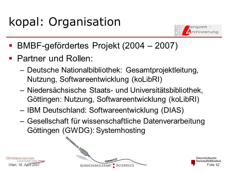 Wien, 18. April 2007 Folie 42 kopal: Organisation  BMBF-gefördertes Projekt (2004 – 2007)  Partner und Rollen: –Deutsche Nationalbibliothek: Gesamtp