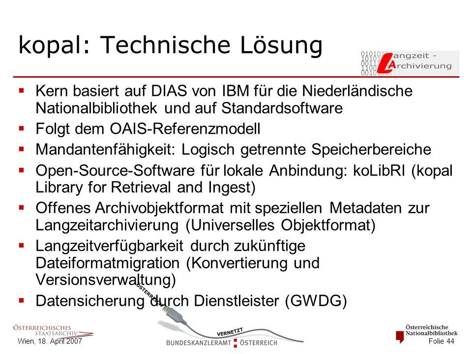 Wien, 18. April 2007 Folie 44 kopal: Technische Lösung  Kern basiert auf DIAS von IBM für die Niederländische Nationalbibliothek und auf Standardsoft