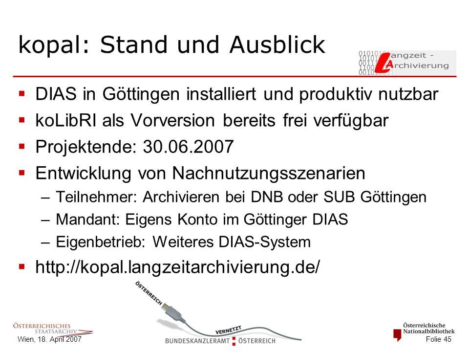 Wien, 18. April 2007 Folie 45 kopal: Stand und Ausblick  DIAS in Göttingen installiert und produktiv nutzbar  koLibRI als Vorversion bereits frei ve