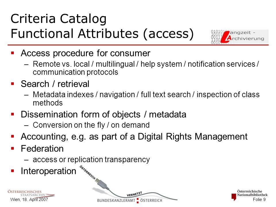Wien, 18. April 2007 Folie 9 Criteria Catalog Functional Attributes (access)  Access procedure for consumer –Remote vs. local / multilingual / help s