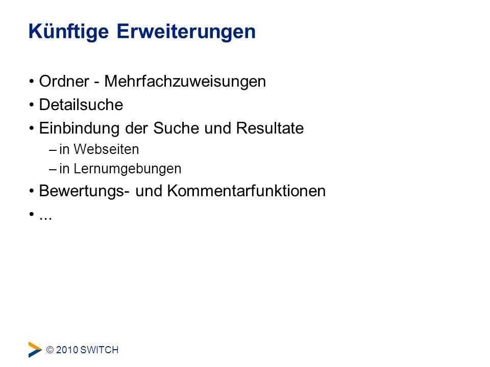 © 2010 SWITCH Künftige Erweiterungen Ordner - Mehrfachzuweisungen Detailsuche Einbindung der Suche und Resultate –in Webseiten –in Lernumgebungen Bewertungs- und Kommentarfunktionen...