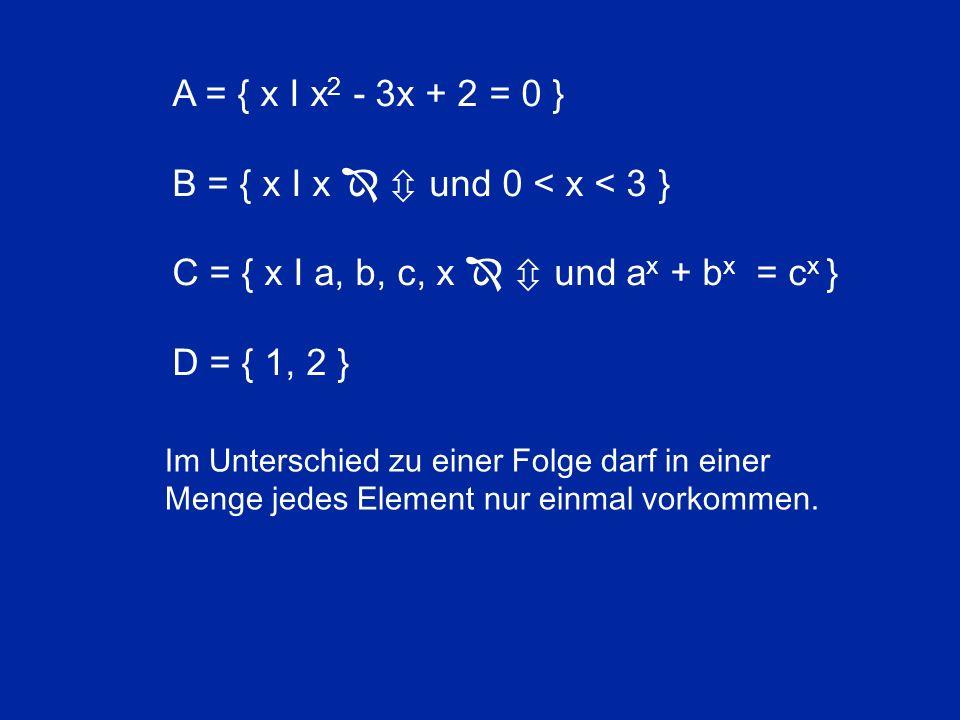 A = { x I x 2 - 3x + 2 = 0 } B = { x I x   und 0 < x < 3 } C = { x I a, b, c, x   und a x + b x = c x } D = { 1, 2 } Im Unterschied zu einer Folge darf in einer Menge jedes Element nur einmal vorkommen.