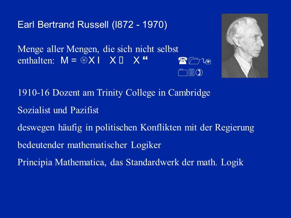 Earl Bertrand Russell (l872 - 1970) Menge aller Mengen, die sich nicht selbst enthalten: M = {X I X Ï X } 1910-16 Dozent am Trinity College in Cambridge Sozialist und Pazifist deswegen häufig in politischen Konflikten mit der Regierung bedeutender mathematischer Logiker Principia Mathematica, das Standardwerk der math.