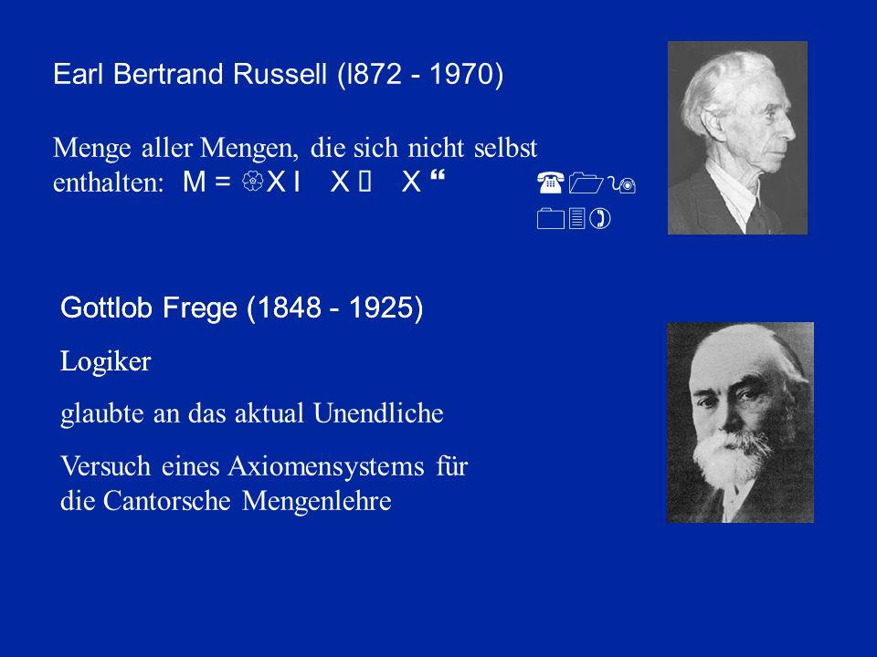 Earl Bertrand Russell (l872 - 1970) Menge aller Mengen, die sich nicht selbst enthalten: M = {X I X Ï X } (19 03) Gottlob Frege (1848 - 1925) Logiker Gottlob Frege (1848 - 1925) Logiker glaubte an das aktual Unendliche Versuch eines Axiomensystems für die Cantorsche Mengenlehre