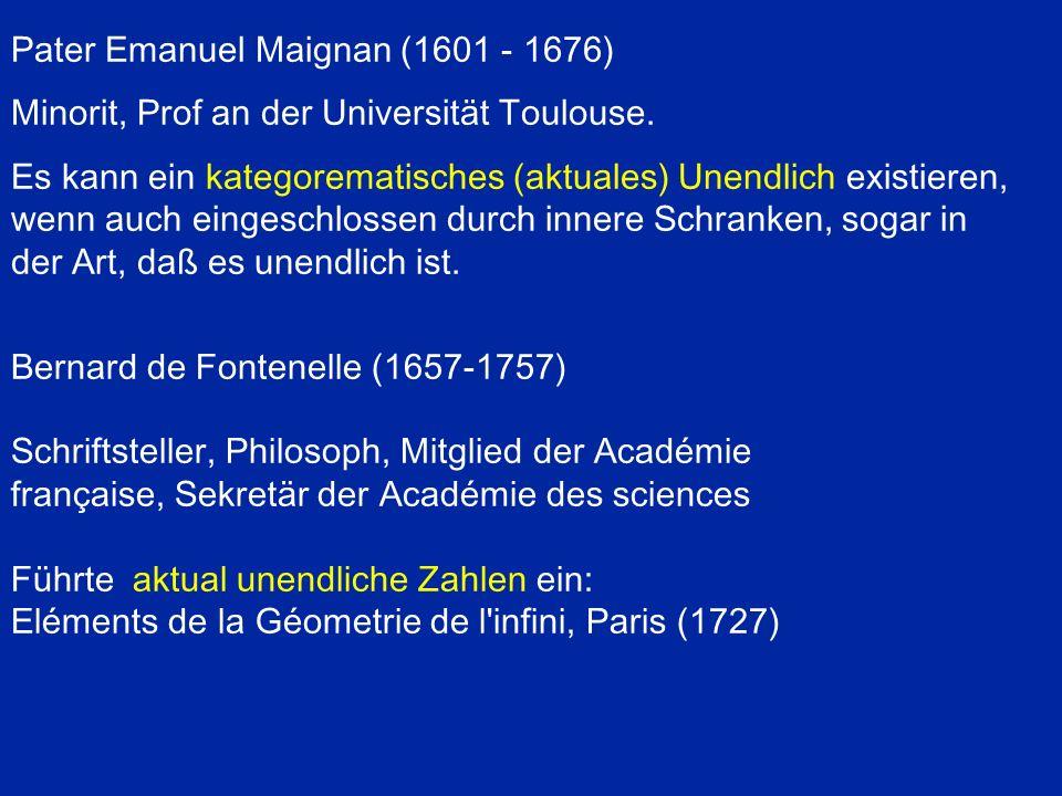 Bernard de Fontenelle (1657-1757) Schriftsteller, Philosoph, Mitglied der Académie française, Sekretär der Académie des sciences Führte aktual unendliche Zahlen ein: Eléments de la Géometrie de l infini, Paris (1727) Pater Emanuel Maignan (1601 - 1676) Minorit, Prof an der Universität Toulouse.