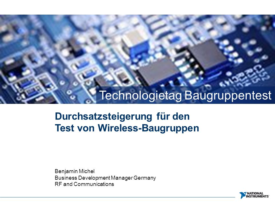 Technologietag Baugruppentest Durchsatzsteigerung für den Test von Wireless-Baugruppen Benjamin Michel Business Development Manager Germany RF and Communications