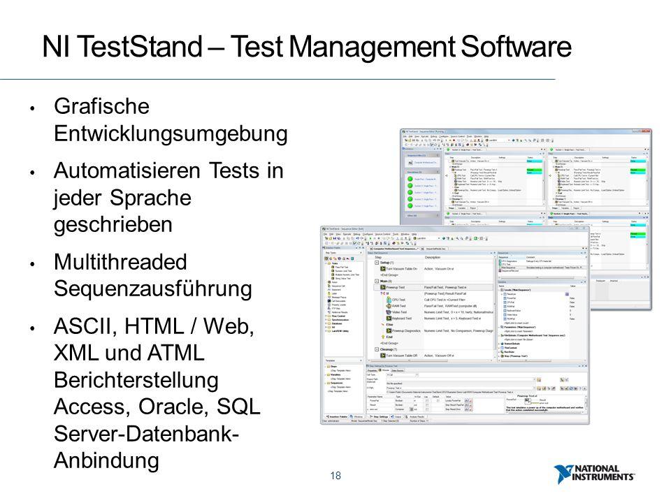 18 NI TestStand – Test Management Software Grafische Entwicklungsumgebung Automatisieren Tests in jeder Sprache geschrieben Multithreaded Sequenzausführung ASCII, HTML / Web, XML und ATML Berichterstellung Access, Oracle, SQL Server-Datenbank- Anbindung