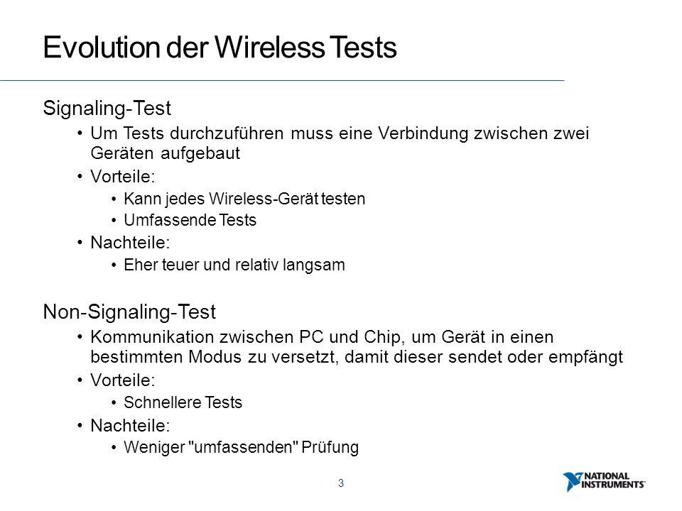 3 Evolution der Wireless Tests Signaling-Test Um Tests durchzuführen muss eine Verbindung zwischen zwei Geräten aufgebaut Vorteile: Kann jedes Wireless-Gerät testen Umfassende Tests Nachteile: Eher teuer und relativ langsam Non-Signaling-Test Kommunikation zwischen PC und Chip, um Gerät in einen bestimmten Modus zu versetzt, damit dieser sendet oder empfängt Vorteile: Schnellere Tests Nachteile: Weniger umfassenden Prüfung