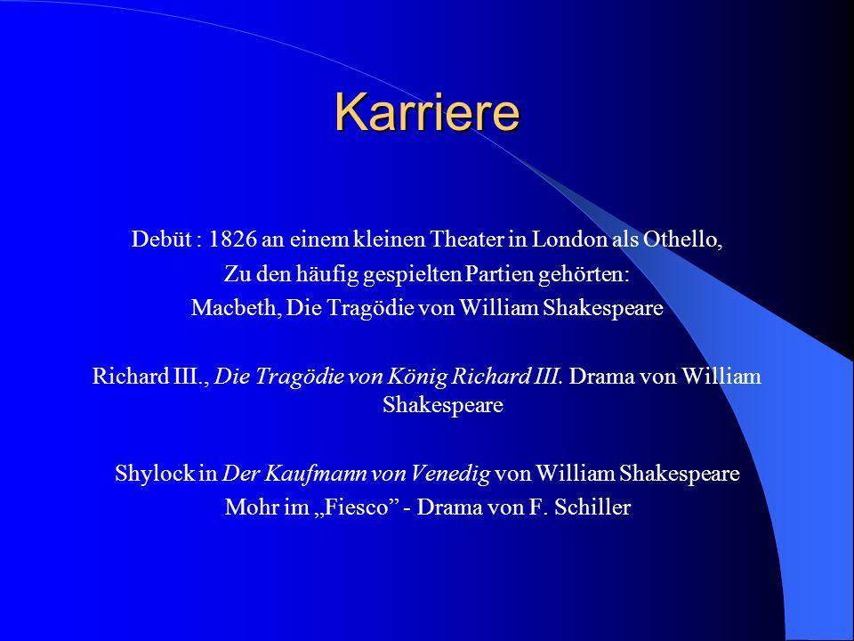 Karriere Debüt : 1826 an einem kleinen Theater in London als Othello, Zu den häufig gespielten Partien gehörten: Macbeth, Die Tragödie von William Shakespeare Richard III., Die Tragödie von König Richard III.