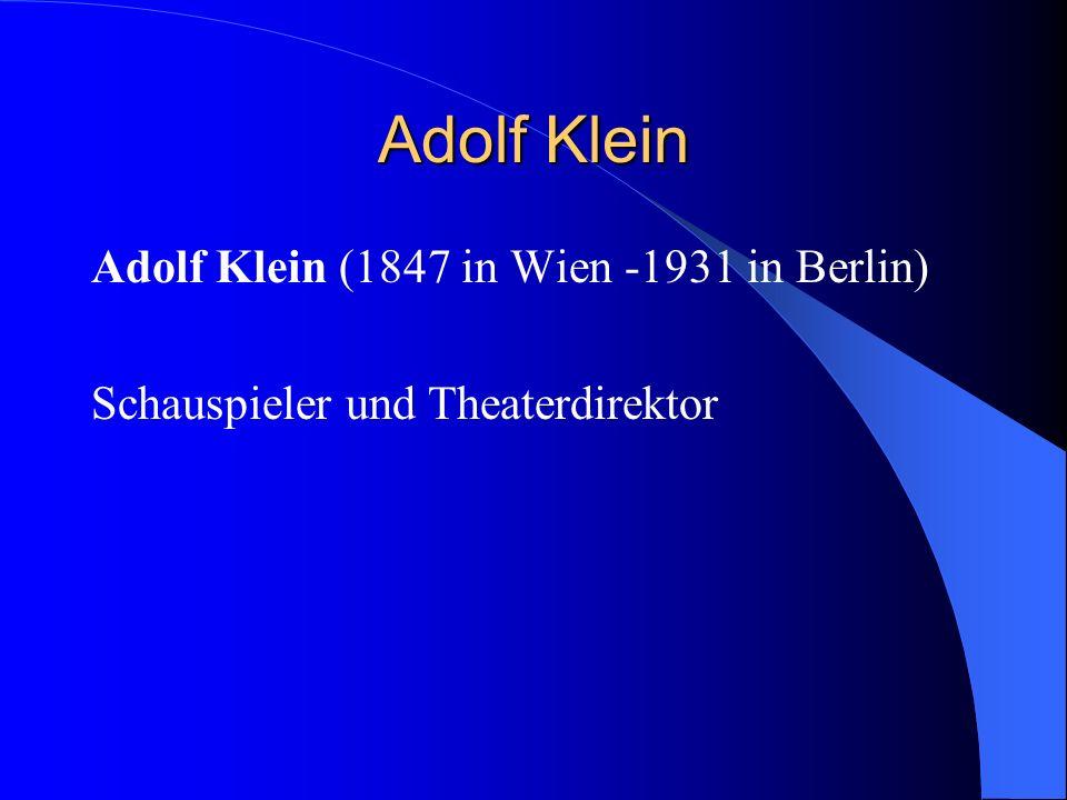 Adolf Klein Adolf Klein (1847 in Wien -1931 in Berlin) Schauspieler und Theaterdirektor