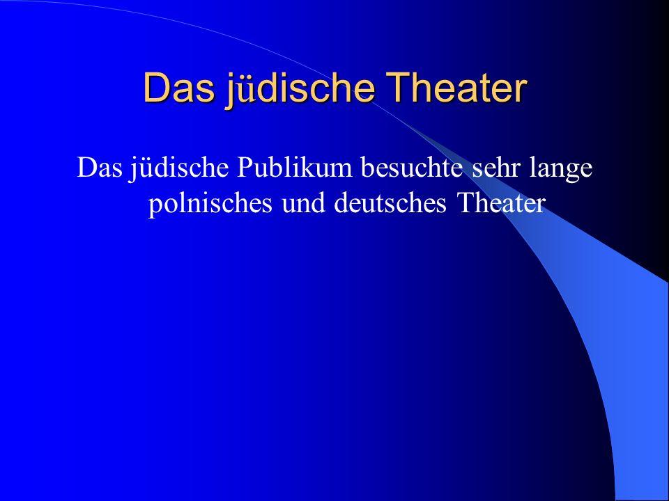 Das j ü dische Theater Das jüdische Publikum besuchte sehr lange polnisches und deutsches Theater