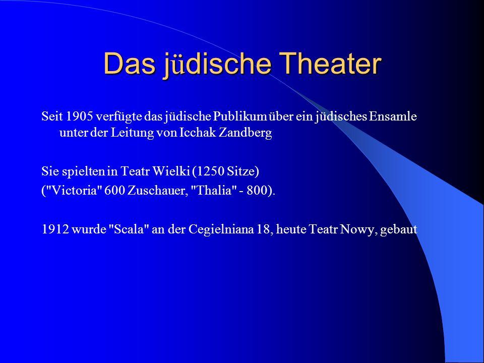 Das j ü dische Theater Seit 1905 verfügte das jüdische Publikum über ein jüdisches Ensamle unter der Leitung von Icchak Zandberg Sie spielten in Teatr Wielki (1250 Sitze) ( Victoria 600 Zuschauer, Thalia - 800).