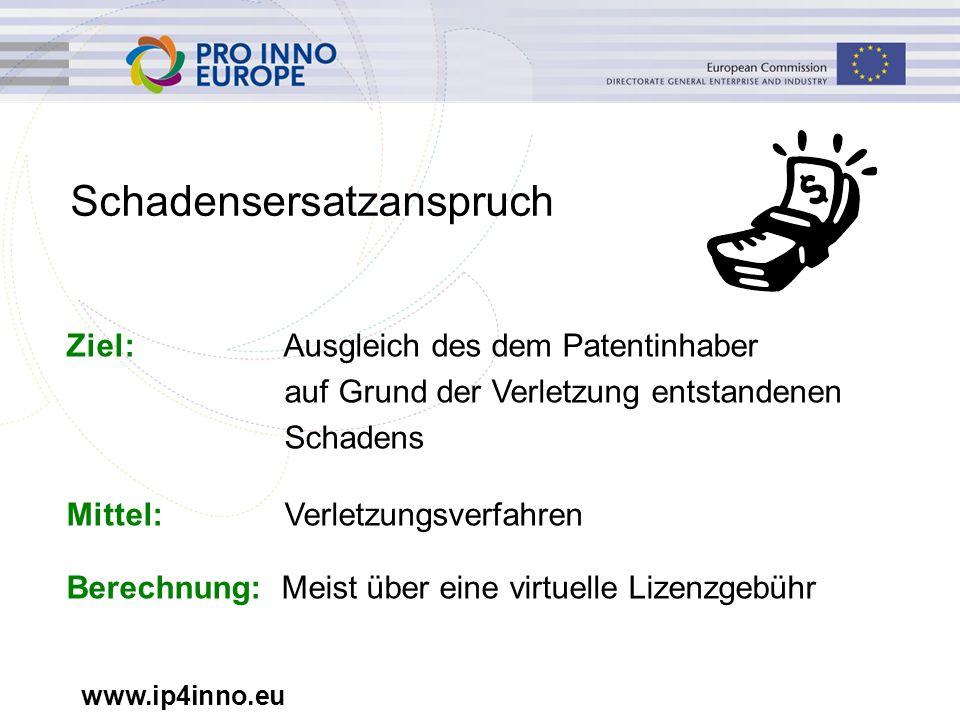 www.ip4inno.eu Schadensersatzanspruch Ziel: Ausgleich des dem Patentinhaber auf Grund der Verletzung entstandenen Schadens Mittel: Verletzungsverfahren Berechnung: Meist über eine virtuelle Lizenzgebühr