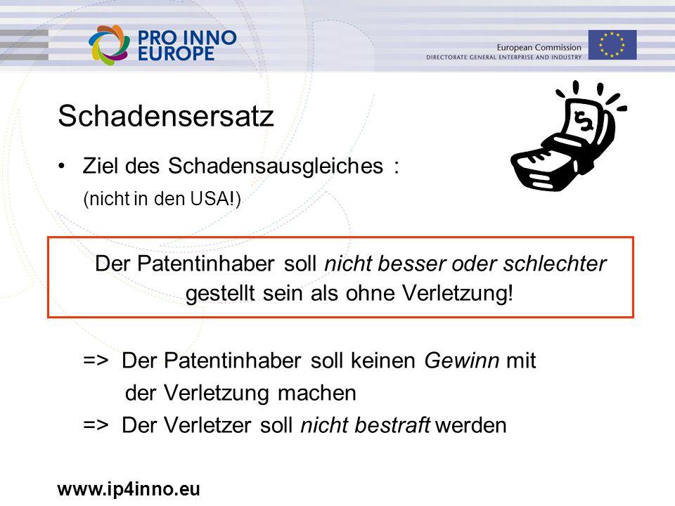 www.ip4inno.eu Schadensersatz Ziel des Schadensausgleiches : (nicht in den USA!) Der Patentinhaber soll nicht besser oder schlechter gestellt sein als ohne Verletzung.