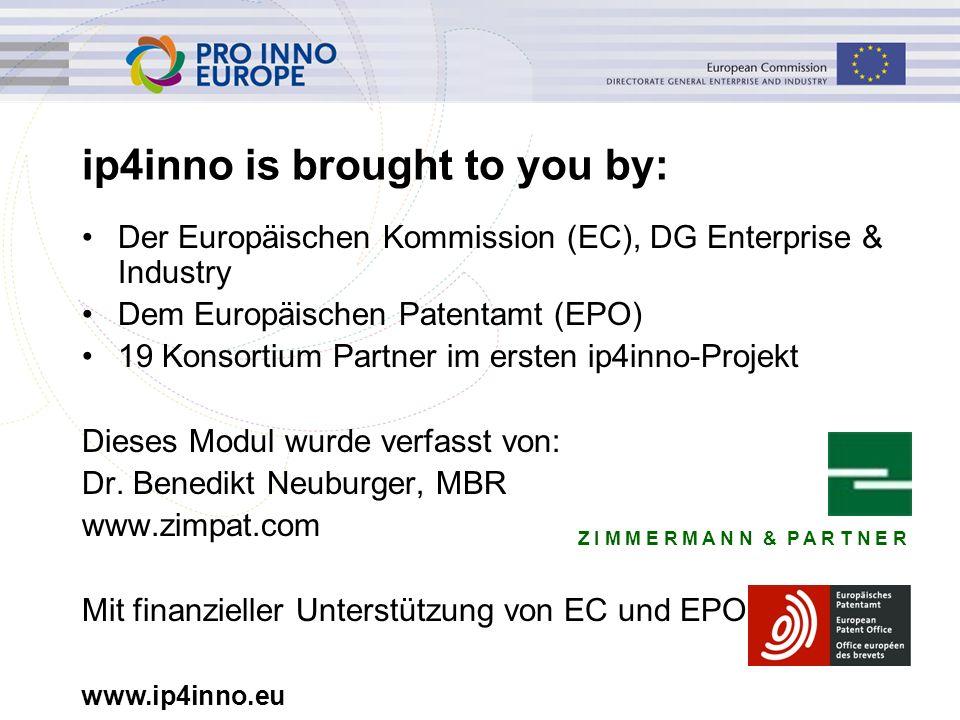 www.ip4inno.eu ip4inno is brought to you by: Der Europäischen Kommission (EC), DG Enterprise & Industry Dem Europäischen Patentamt (EPO) 19 Konsortium Partner im ersten ip4inno-Projekt Dieses Modul wurde verfasst von: Dr.