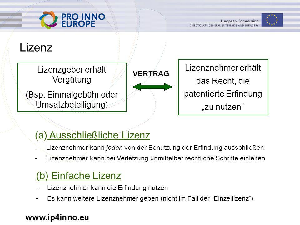 www.ip4inno.eu Lizenz (a) Ausschließliche Lizenz -Lizenznehmer kann jeden von der Benutzung der Erfindung ausschließen -Lizenznehmer kann bei Verletzung unmittelbar rechtliche Schritte einleiten (b) Einfache Lizenz -Lizenznehmer kann die Erfindung nutzen -Es kann weitere Lizenznehmer geben (nicht im Fall der Einzellizenz ) Lizenzgeber erhält Vergütung (Bsp.