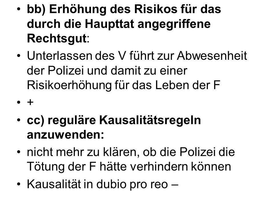 bb) Erhöhung des Risikos für das durch die Haupttat angegriffene Rechtsgut: Unterlassen des V führt zur Abwesenheit der Polizei und damit zu einer Ris