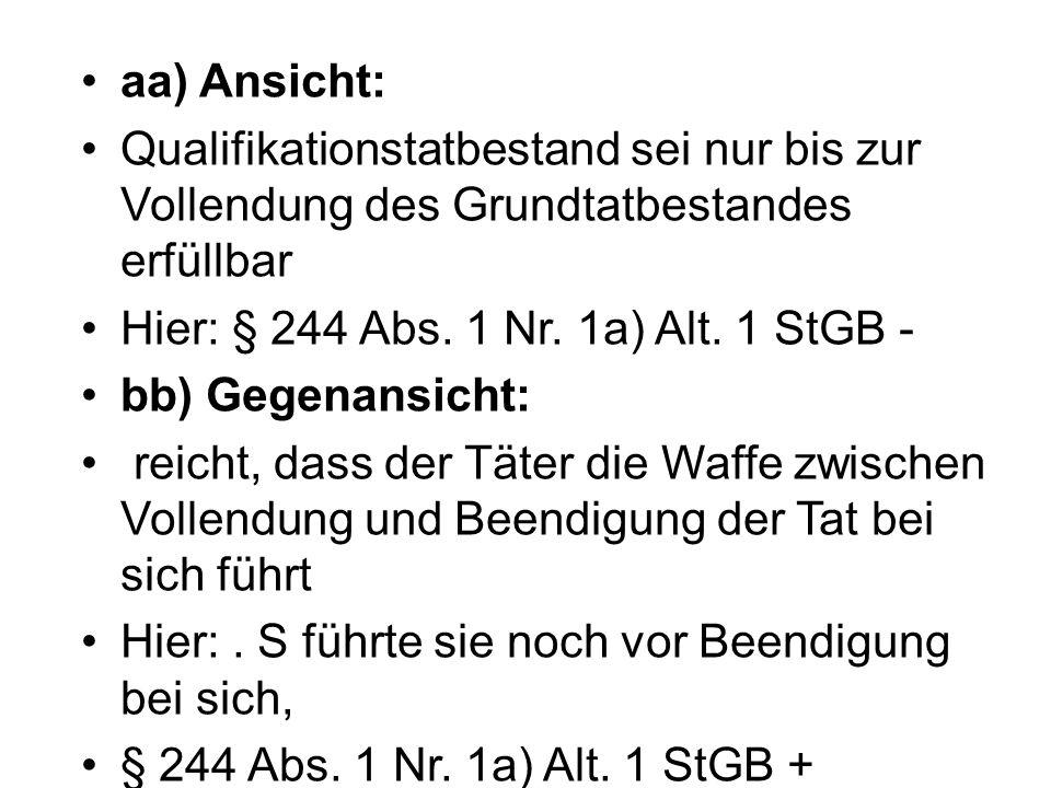 aa) Ansicht: Qualifikationstatbestand sei nur bis zur Vollendung des Grundtatbestandes erfüllbar Hier: § 244 Abs. 1 Nr. 1a) Alt. 1 StGB - bb) Gegenans