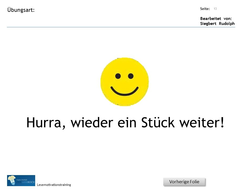 Übungsart: Seite: Bearbeitet von: Siegbert Rudolph Lesemotivationstraining Hurra, wieder ein Stück weiter! 13 Vorherige Folie