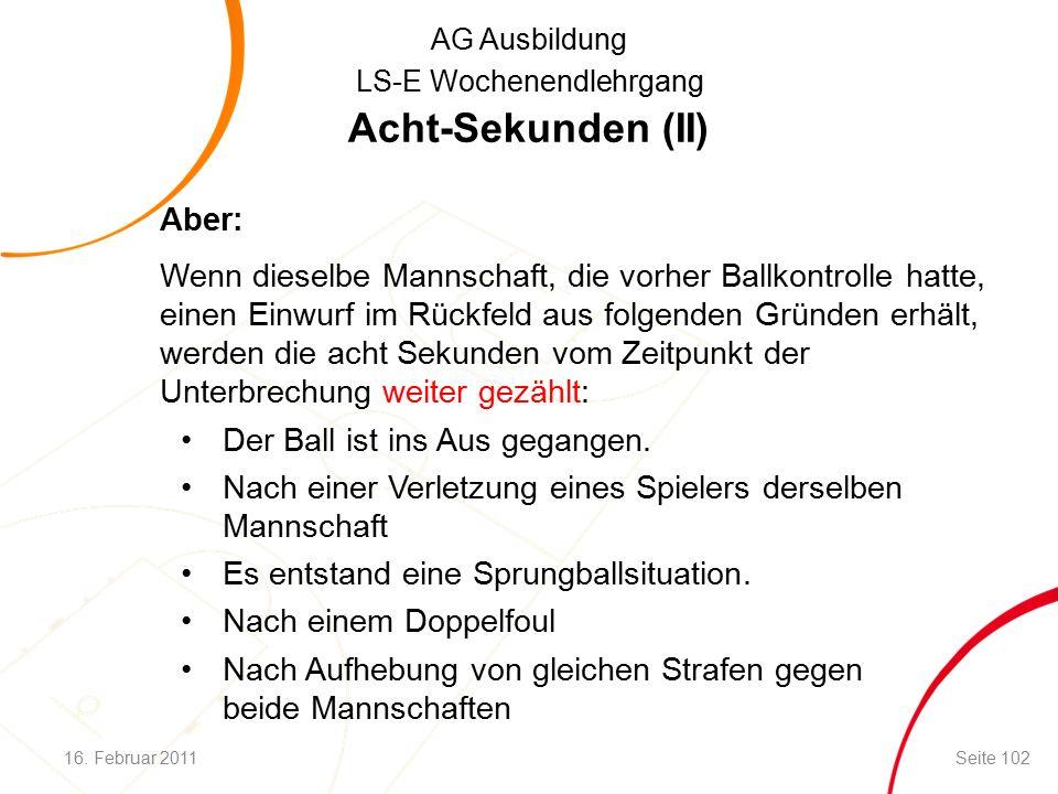 AG Ausbildung LS-E Wochenendlehrgang Acht-Sekunden (II) Aber: Wenn dieselbe Mannschaft, die vorher Ballkontrolle hatte, einen Einwurf im Rückfeld aus folgenden Gründen erhält, werden die acht Sekunden vom Zeitpunkt der Unterbrechung weiter gezählt: Der Ball ist ins Aus gegangen.