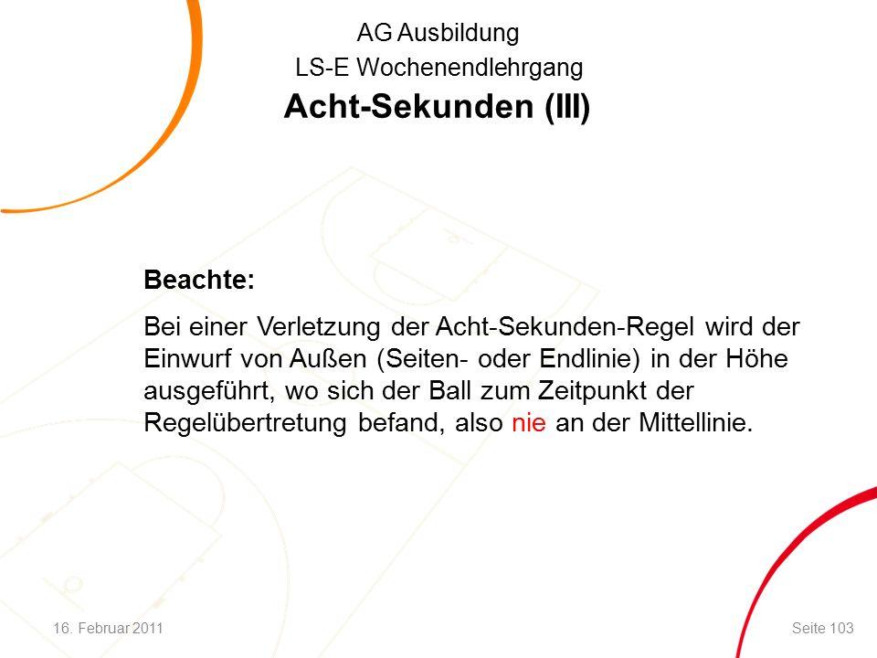 AG Ausbildung LS-E Wochenendlehrgang Acht-Sekunden (III) Beachte: Bei einer Verletzung der Acht-Sekunden-Regel wird der Einwurf von Außen (Seiten- oder Endlinie) in der Höhe ausgeführt, wo sich der Ball zum Zeitpunkt der Regelübertretung befand, also nie an der Mittellinie.
