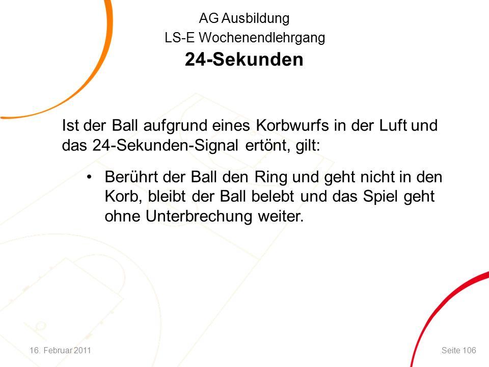 AG Ausbildung LS-E Wochenendlehrgang 24-Sekunden Ist der Ball aufgrund eines Korbwurfs in der Luft und das 24-Sekunden-Signal ertönt, gilt: Berührt der Ball den Ring und geht nicht in den Korb, bleibt der Ball belebt und das Spiel geht ohne Unterbrechung weiter.