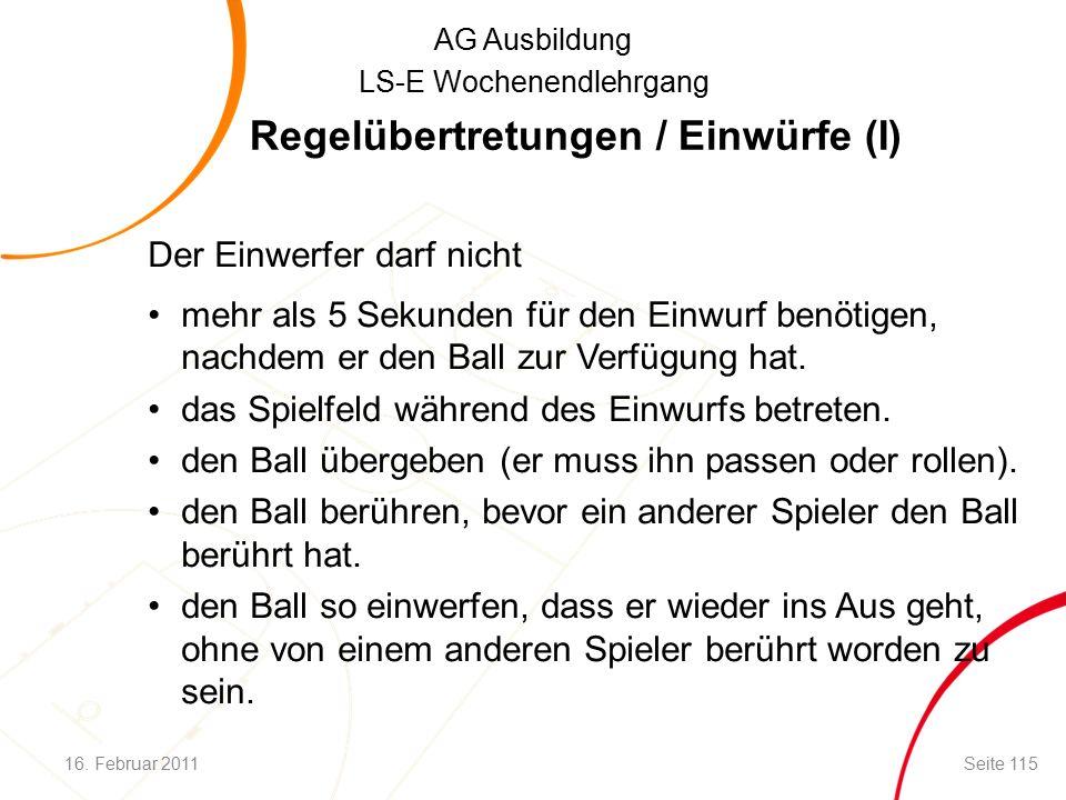 AG Ausbildung LS-E Wochenendlehrgang Regelübertretungen / Einwürfe (I) Der Einwerfer darf nicht mehr als 5 Sekunden für den Einwurf benötigen, nachdem er den Ball zur Verfügung hat.