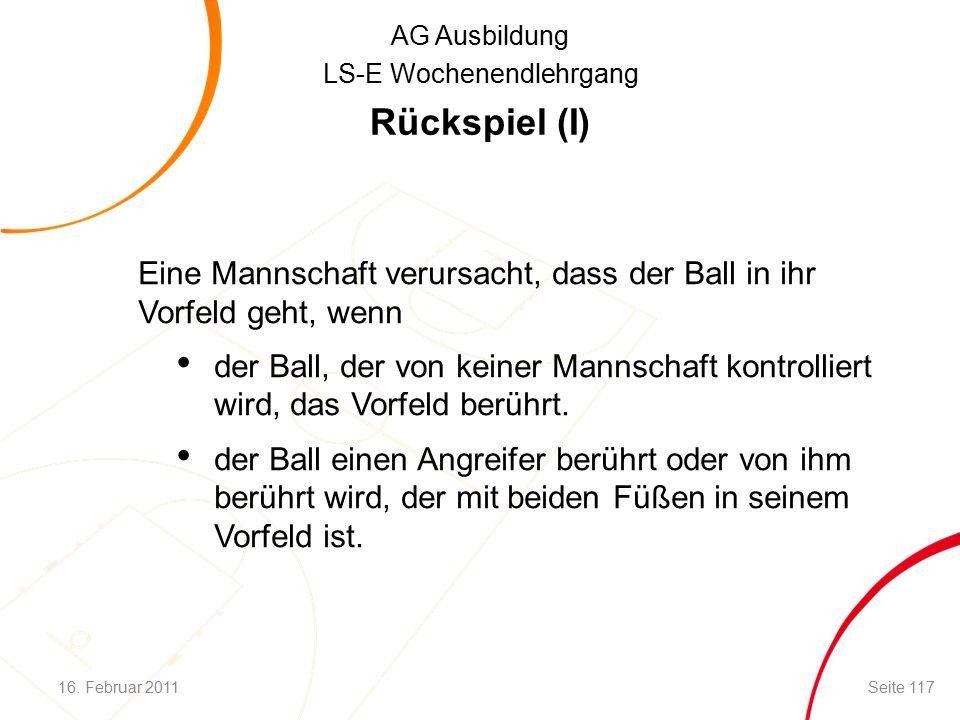 AG Ausbildung LS-E Wochenendlehrgang Rückspiel (I) Eine Mannschaft verursacht, dass der Ball in ihr Vorfeld geht, wenn der Ball, der von keiner Mannschaft kontrolliert wird, das Vorfeld berührt.