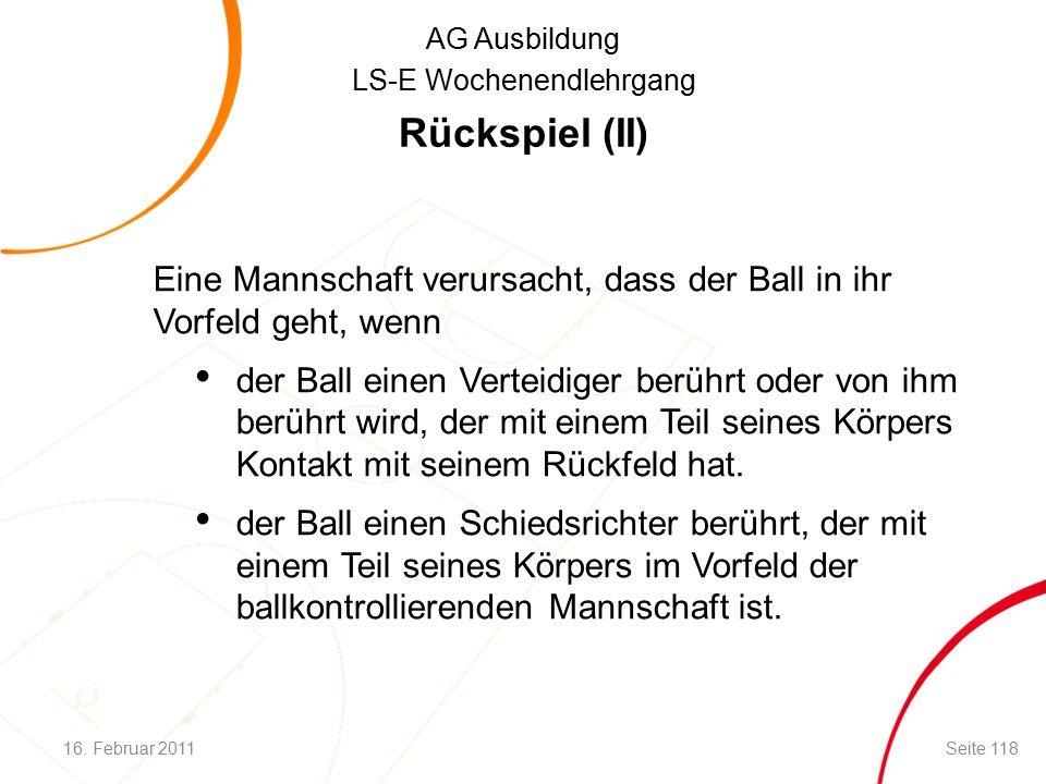 AG Ausbildung LS-E Wochenendlehrgang Rückspiel (II) Eine Mannschaft verursacht, dass der Ball in ihr Vorfeld geht, wenn der Ball einen Verteidiger berührt oder von ihm berührt wird, der mit einem Teil seines Körpers Kontakt mit seinem Rückfeld hat.