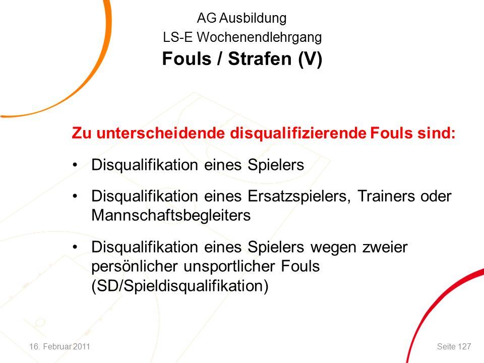 AG Ausbildung LS-E Wochenendlehrgang Fouls / Strafen (V) Zu unterscheidende disqualifizierende Fouls sind: Disqualifikation eines Spielers Disqualifikation eines Ersatzspielers, Trainers oder Mannschaftsbegleiters Disqualifikation eines Spielers wegen zweier persönlicher unsportlicher Fouls (SD/Spieldisqualifikation) 16.