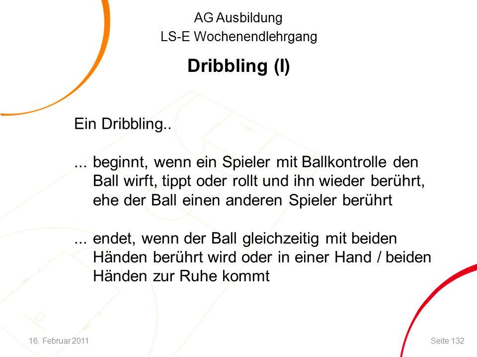 AG Ausbildung LS-E Wochenendlehrgang Dribbling (I) Ein Dribbling.....beginnt, wenn ein Spieler mit Ballkontrolle den Ball wirft, tippt oder rollt und ihn wieder berührt, ehe der Ball einen anderen Spieler berührt...endet, wenn der Ball gleichzeitig mit beiden Händen berührt wird oder in einer Hand / beiden Händen zur Ruhe kommt 16.
