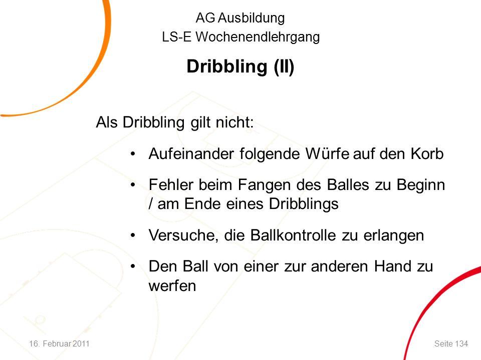 AG Ausbildung LS-E Wochenendlehrgang Dribbling (II) Als Dribbling gilt nicht: Aufeinander folgende Würfe auf den Korb Fehler beim Fangen des Balles zu Beginn / am Ende eines Dribblings Versuche, die Ballkontrolle zu erlangen Den Ball von einer zur anderen Hand zu werfen 16.
