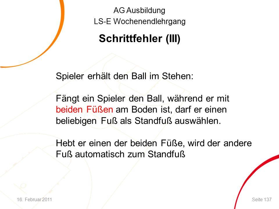 AG Ausbildung LS-E Wochenendlehrgang Schrittfehler (III) Spieler erhält den Ball im Stehen: Fängt ein Spieler den Ball, während er mit beiden Füßen am Boden ist, darf er einen beliebigen Fuß als Standfuß auswählen.