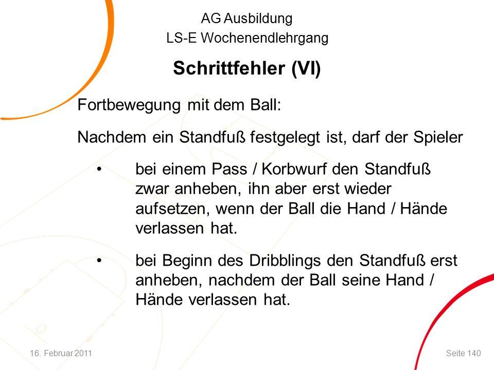 AG Ausbildung LS-E Wochenendlehrgang Schrittfehler (VI) Fortbewegung mit dem Ball: Nachdem ein Standfuß festgelegt ist, darf der Spieler bei einem Pass / Korbwurf den Standfuß zwar anheben, ihn aber erst wieder aufsetzen, wenn der Ball die Hand / Hände verlassen hat.