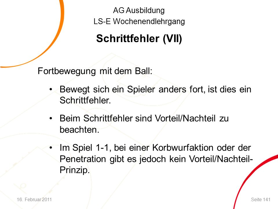 AG Ausbildung LS-E Wochenendlehrgang Schrittfehler (VII) Fortbewegung mit dem Ball: Bewegt sich ein Spieler anders fort, ist dies ein Schrittfehler.