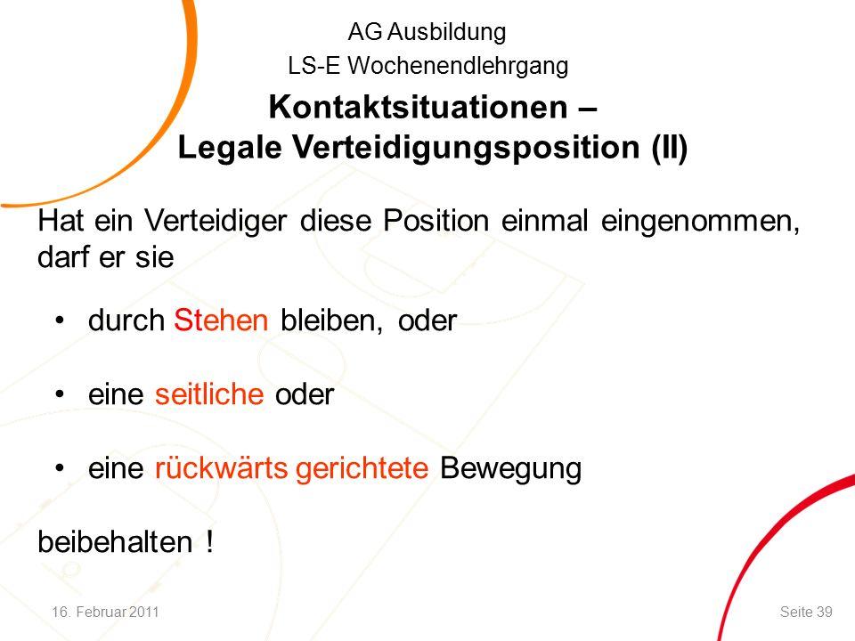 AG Ausbildung LS-E Wochenendlehrgang Hat ein Verteidiger diese Position einmal eingenommen, darf er sie durch Stehen bleiben, oder eine seitliche oder eine rückwärts gerichtete Bewegung beibehalten .