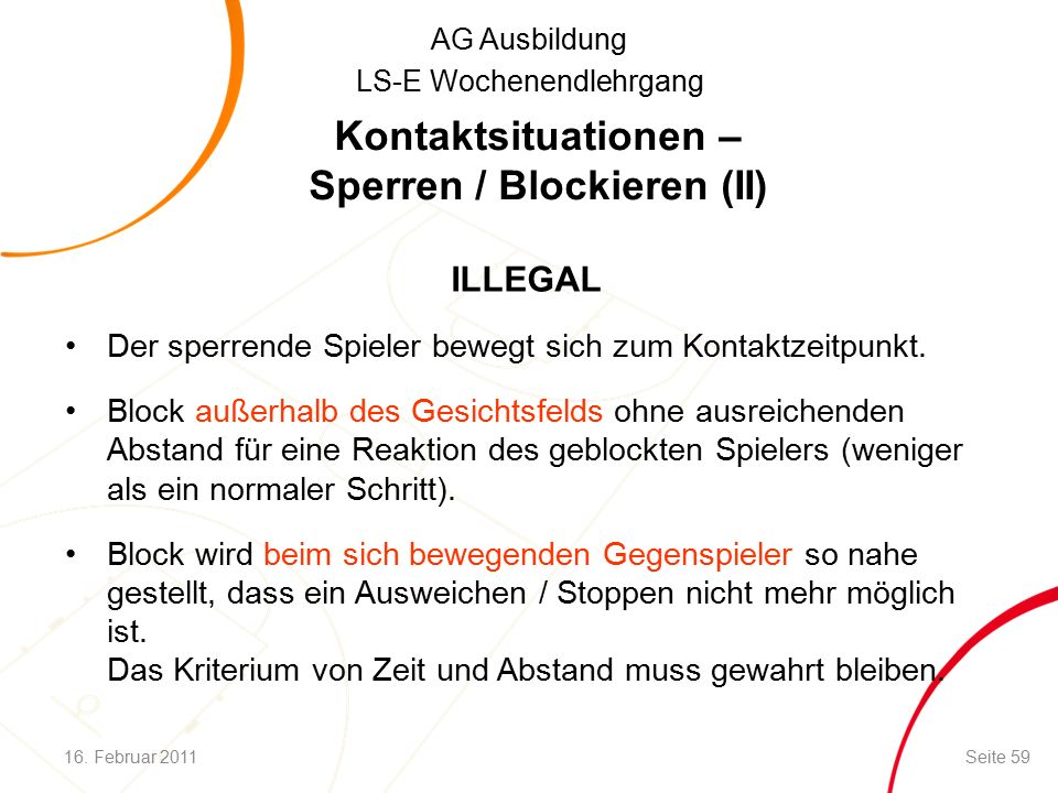 AG Ausbildung LS-E Wochenendlehrgang Kontaktsituationen – Sperren / Blockieren (II) ILLEGAL Der sperrende Spieler bewegt sich zum Kontaktzeitpunkt.