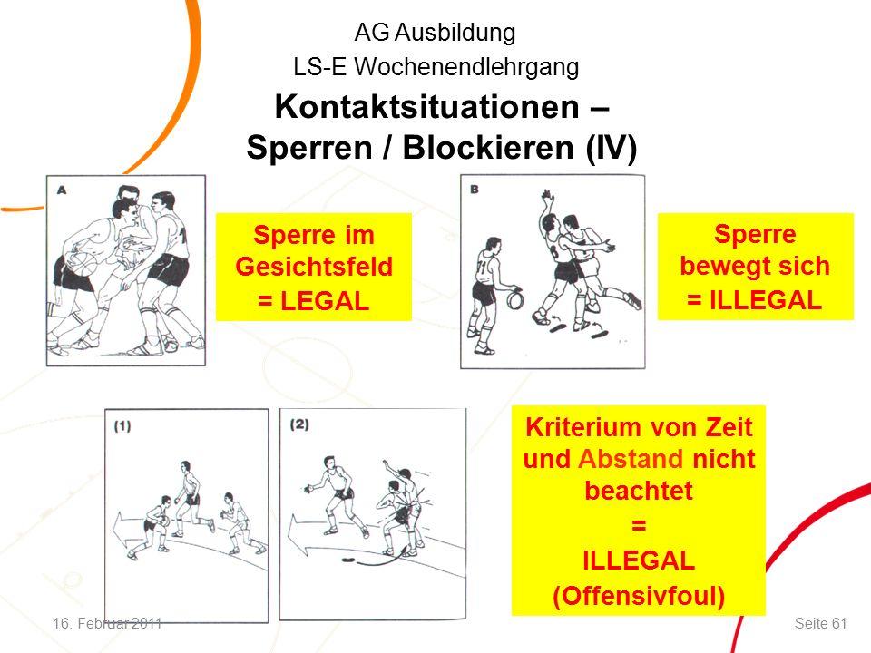 AG Ausbildung LS-E Wochenendlehrgang Kontaktsituationen – Sperren / Blockieren (IV) Sperre im Gesichtsfeld = LEGAL Kriterium von Zeit und Abstand nicht beachtet = ILLEGAL (Offensivfoul) Sperre bewegt sich = ILLEGAL 16.