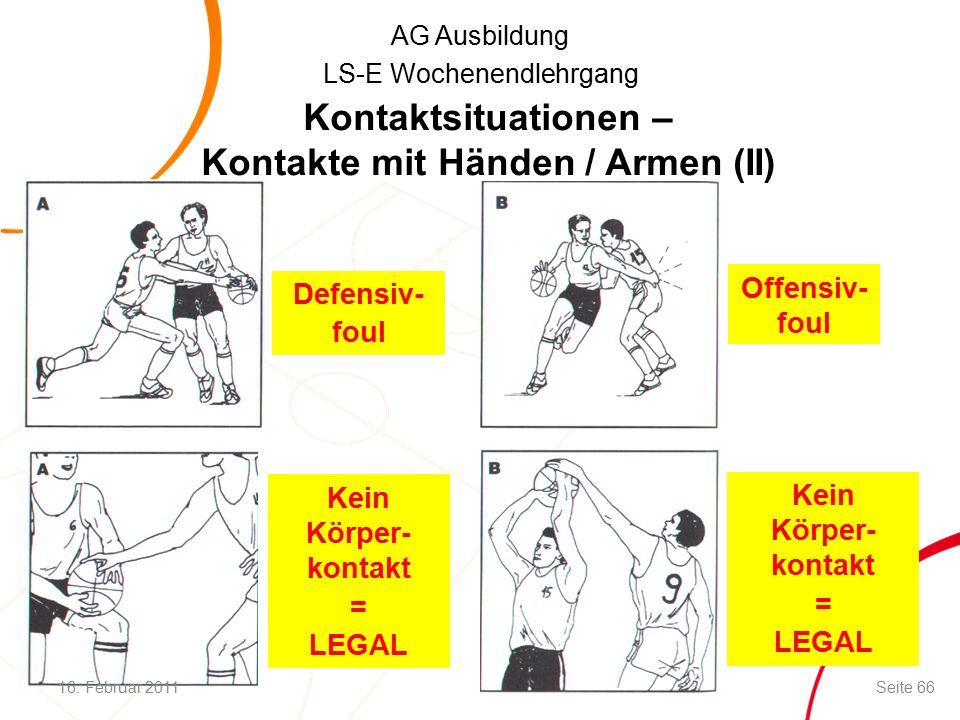 AG Ausbildung LS-E Wochenendlehrgang Defensiv- foul Offensiv- foul Kein Körper- kontakt = LEGAL Kein Körper- kontakt = LEGAL Kontaktsituationen – Kontakte mit Händen / Armen (II) 16.