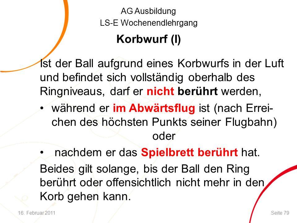 AG Ausbildung LS-E Wochenendlehrgang Ist der Ball aufgrund eines Korbwurfs in der Luft und befindet sich vollständig oberhalb des Ringniveaus, darf er nicht berührt werden, während er im Abwärtsflug ist (nach Errei- chen des höchsten Punkts seiner Flugbahn) oder nachdem er das Spielbrett berührt hat.