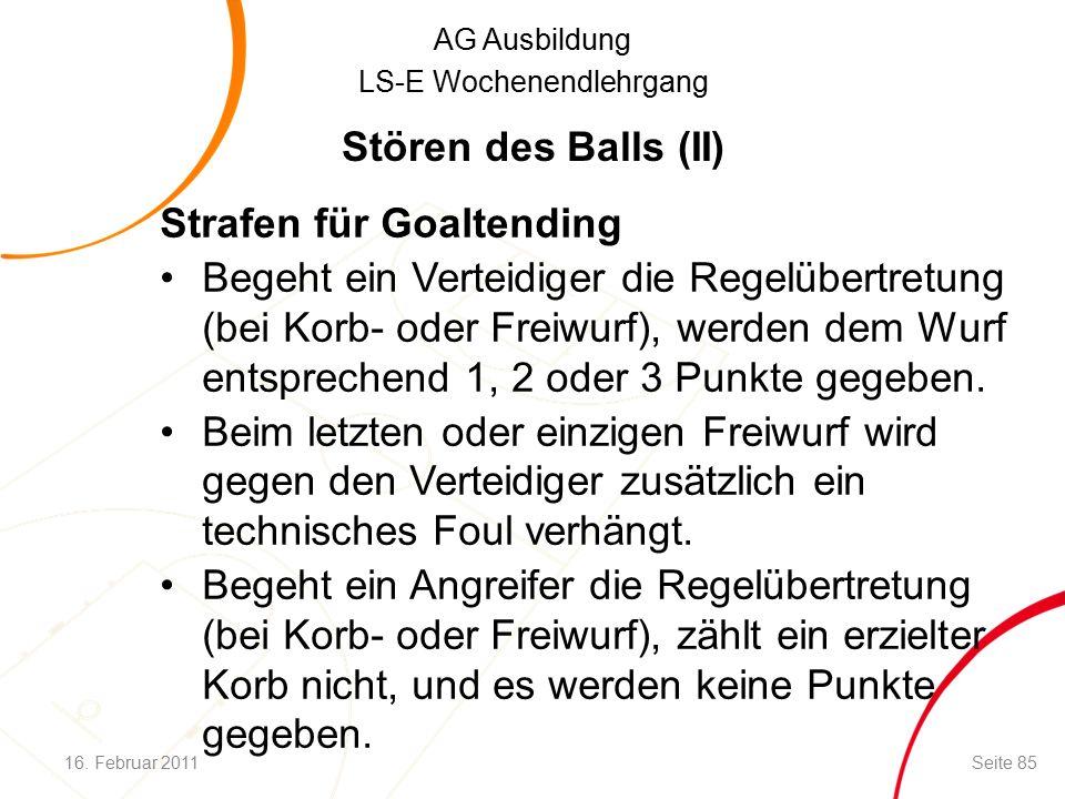 AG Ausbildung LS-E Wochenendlehrgang Strafen für Goaltending Begeht ein Verteidiger die Regelübertretung (bei Korb- oder Freiwurf), werden dem Wurf entsprechend 1, 2 oder 3 Punkte gegeben.