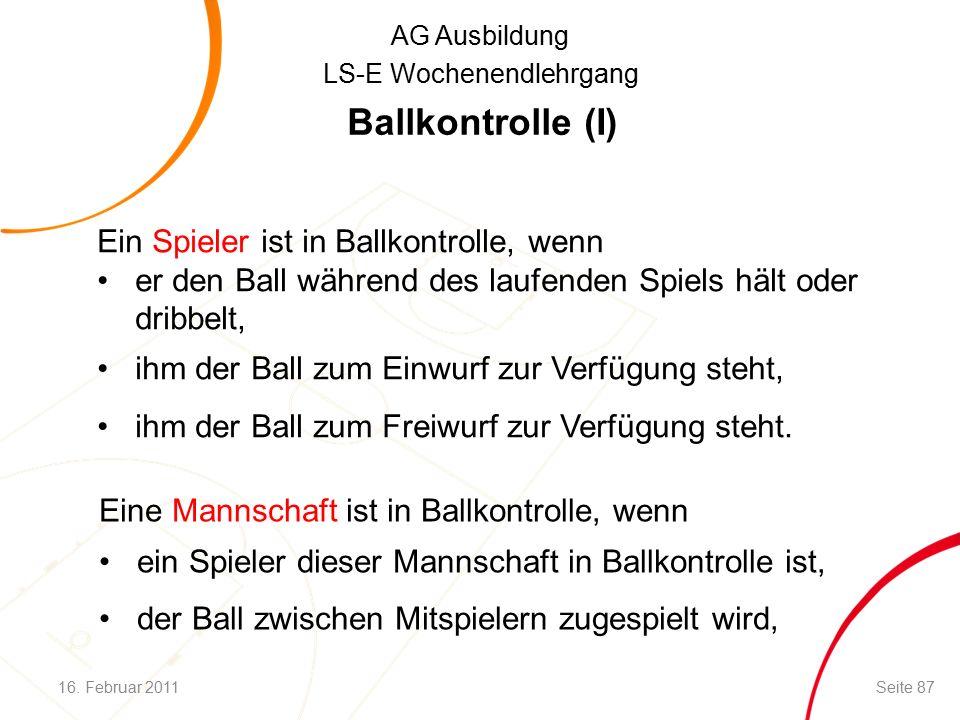 AG Ausbildung LS-E Wochenendlehrgang Ballkontrolle (I) Ein Spieler ist in Ballkontrolle, wenn er den Ball während des laufenden Spiels hält oder dribbelt, ihm der Ball zum Einwurf zur Verfügung steht, ihm der Ball zum Freiwurf zur Verfügung steht.