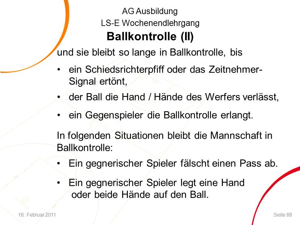 AG Ausbildung LS-E Wochenendlehrgang Ballkontrolle (II) und sie bleibt so lange in Ballkontrolle, bis ein Schiedsrichterpfiff oder das Zeitnehmer- Signal ertönt, der Ball die Hand / Hände des Werfers verlässt, ein Gegenspieler die Ballkontrolle erlangt.