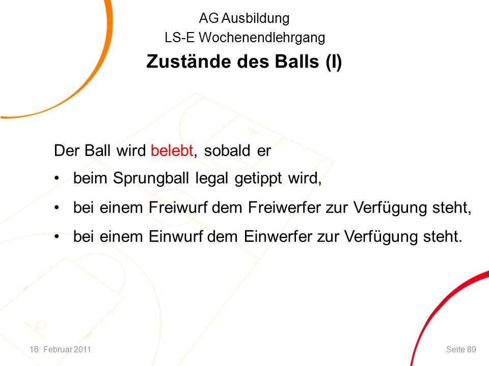 AG Ausbildung LS-E Wochenendlehrgang Zustände des Balls (I) Der Ball wird belebt, sobald er beim Sprungball legal getippt wird, bei einem Freiwurf dem Freiwerfer zur Verfügung steht, bei einem Einwurf dem Einwerfer zur Verfügung steht.