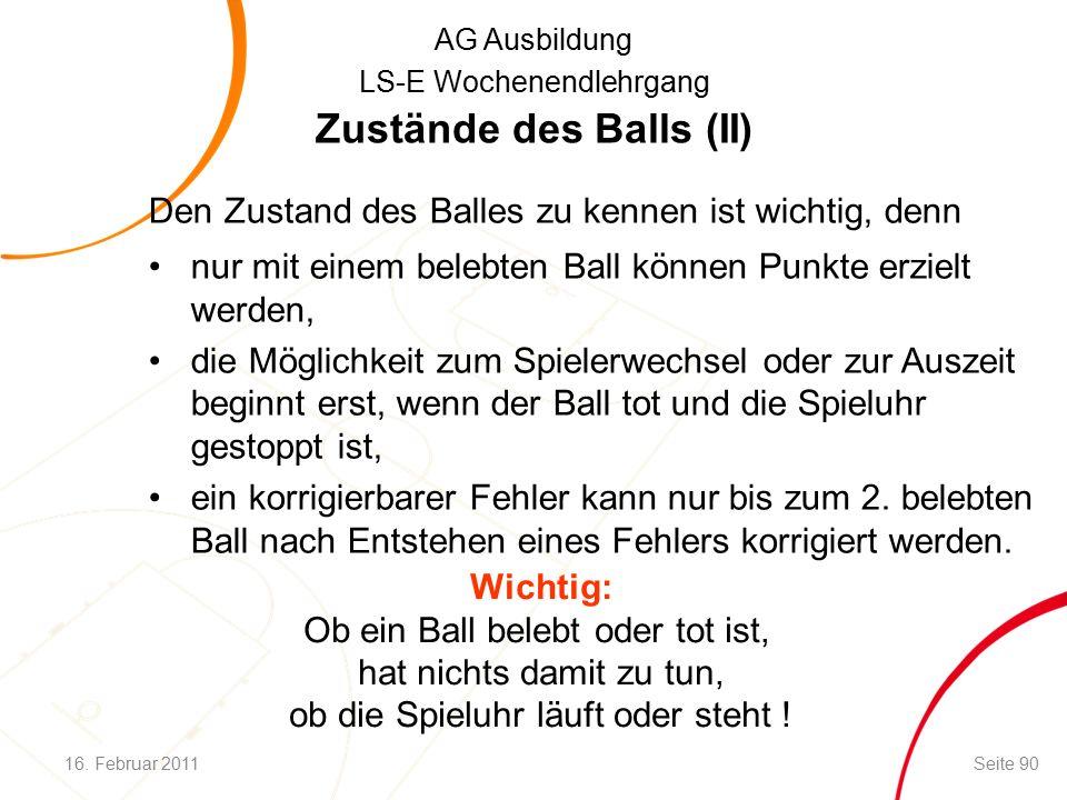 AG Ausbildung LS-E Wochenendlehrgang Zustände des Balls (II) Den Zustand des Balles zu kennen ist wichtig, denn nur mit einem belebten Ball können Punkte erzielt werden, die Möglichkeit zum Spielerwechsel oder zur Auszeit beginnt erst, wenn der Ball tot und die Spieluhr gestoppt ist, ein korrigierbarer Fehler kann nur bis zum 2.