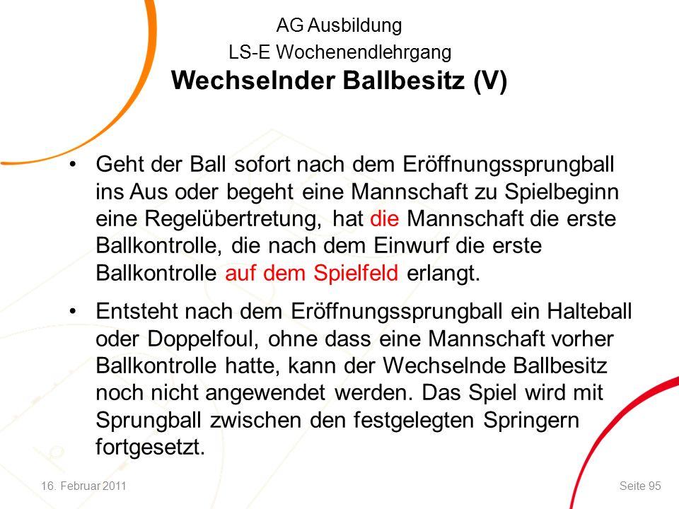 AG Ausbildung LS-E Wochenendlehrgang Geht der Ball sofort nach dem Eröffnungssprungball ins Aus oder begeht eine Mannschaft zu Spielbeginn eine Regelübertretung, hat die Mannschaft die erste Ballkontrolle, die nach dem Einwurf die erste Ballkontrolle auf dem Spielfeld erlangt.