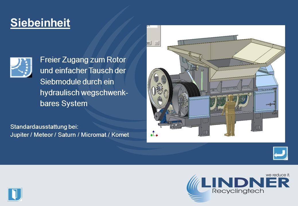 Freier Zugang zum Rotor und einfacher Tausch der Siebmodule durch ein hydraulisch wegschwenk- bares System Siebeinheit Standardausstattung bei: Jupiter / Meteor / Saturn / Micromat / Komet