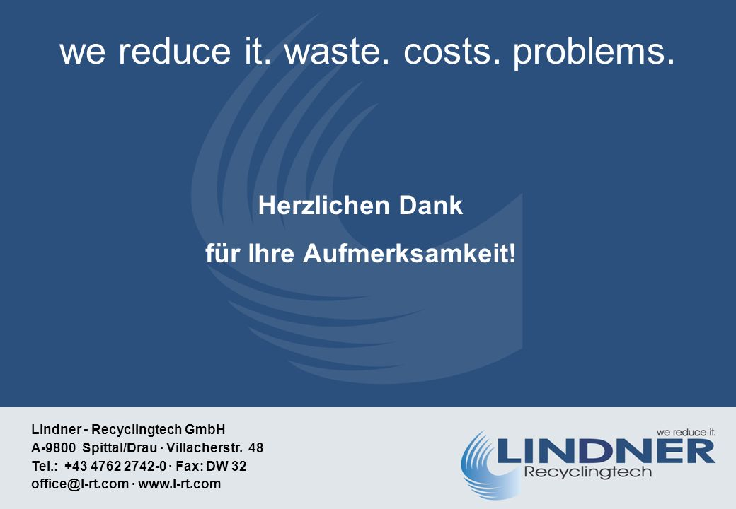 we reduce it. waste. costs. problems. Lindner - Recyclingtech GmbH A-9800 Spittal/Drau · Villacherstr. 48 Tel.: +43 4762 2742-0 · Fax: DW 32 office@l-