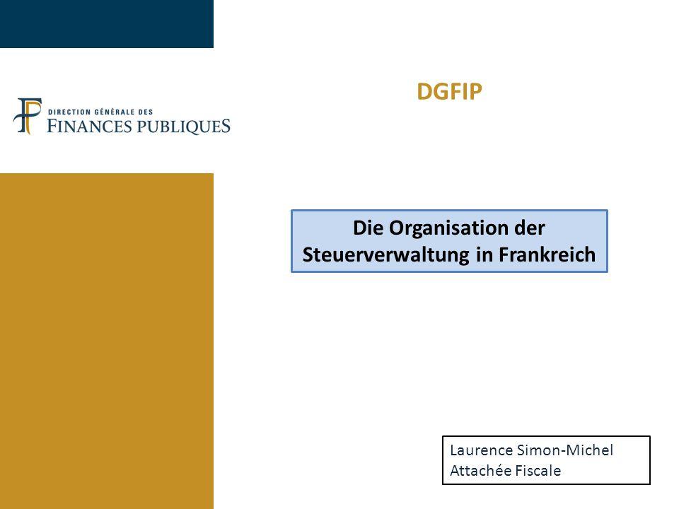 DGFIP Die Organisation der Steuerverwaltung in Frankreich Laurence Simon-Michel Attachée Fiscale